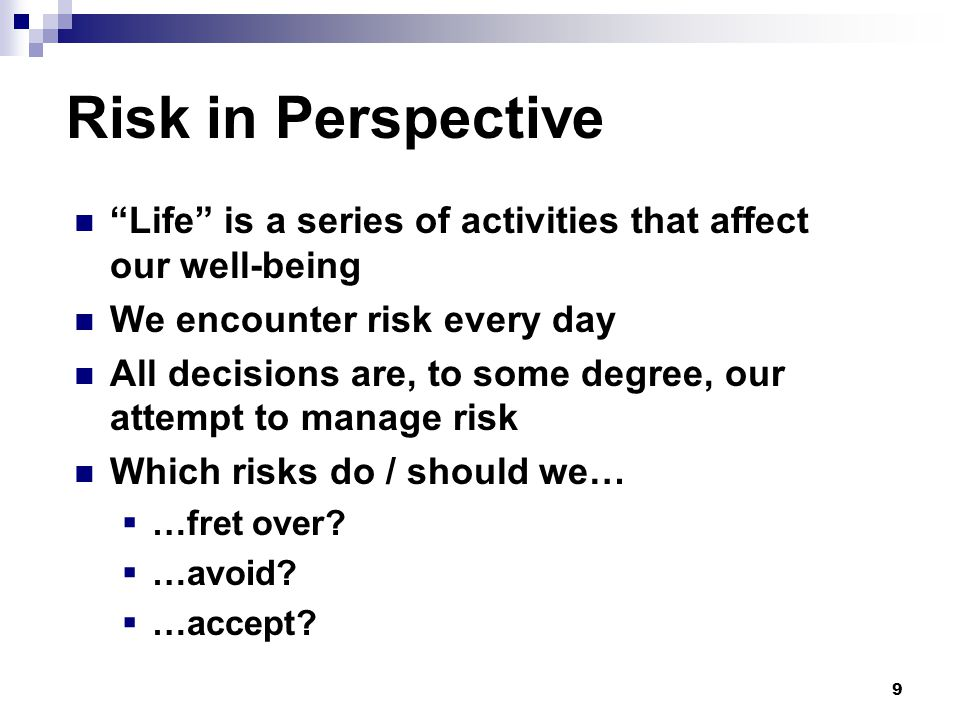 9 Risk in Perspective Life is a series of activities that affect our well-being We encounter risk every day All decisions are, to some degree, our attempt to manage risk Which risks do / should we…  …fret over.
