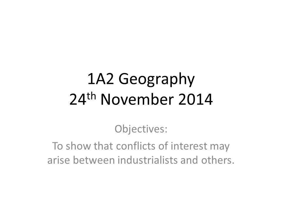 1A2 Geography 24 th November 2014 Objectives: To show that conflicts of interest may arise between industrialists and others.