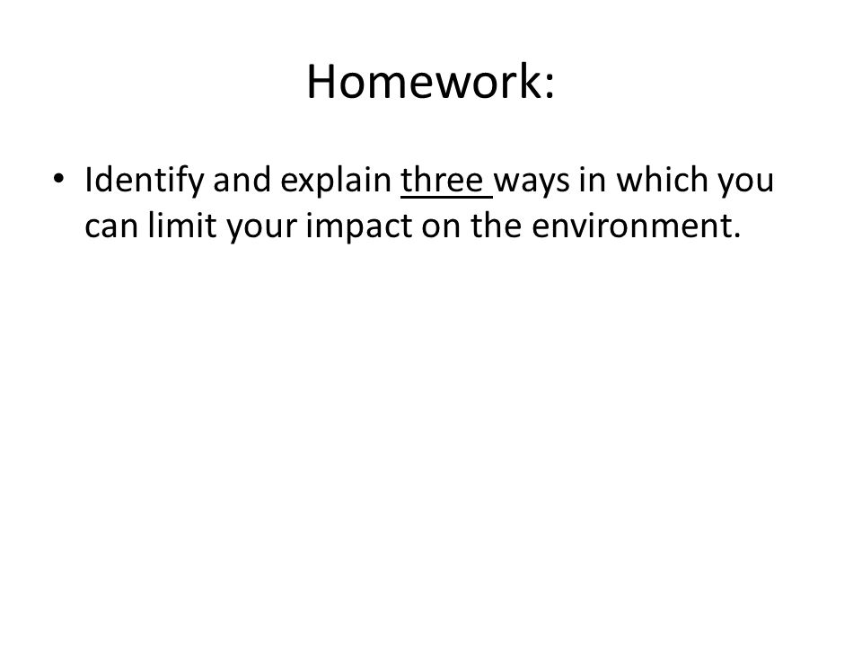Homework: Identify and explain three ways in which you can limit your impact on the environment.