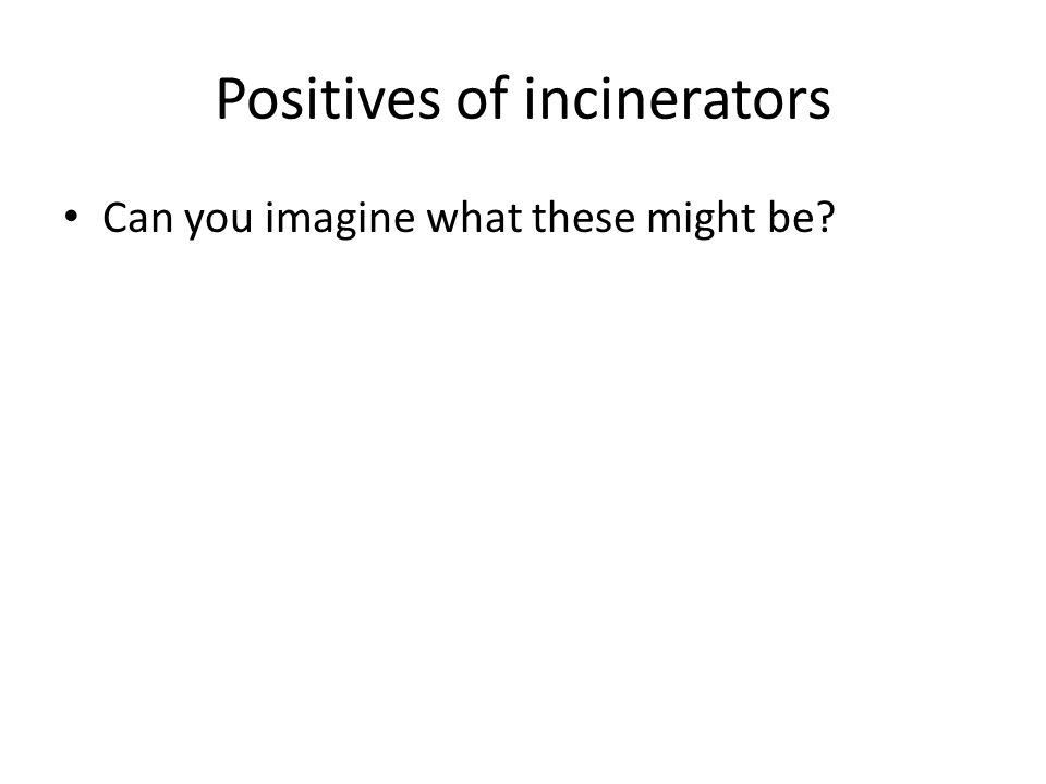 Positives of incinerators Can you imagine what these might be