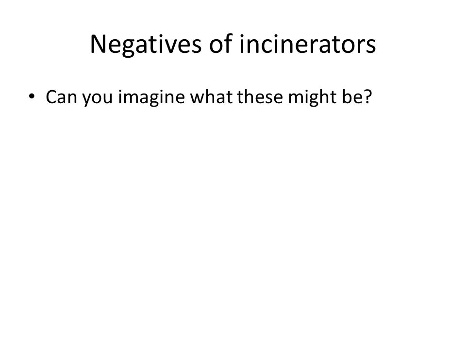 Negatives of incinerators Can you imagine what these might be?