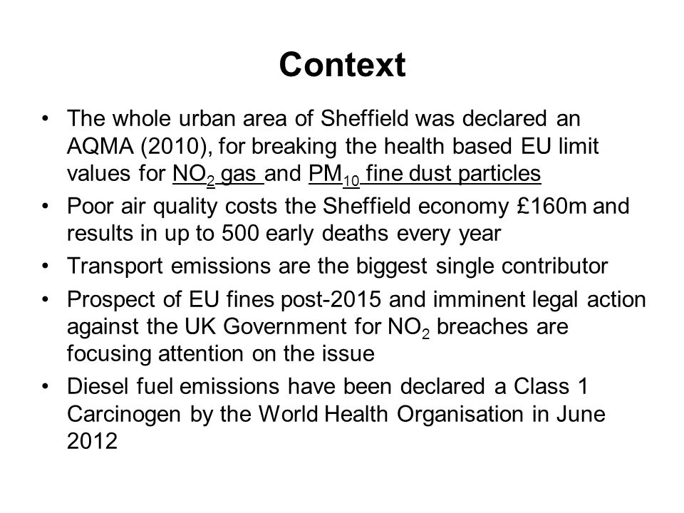 Context The whole urban area of Sheffield was declared an AQMA (2010), for breaking the health based EU limit values for NO 2 gas and PM 10 fine dust particles Poor air quality costs the Sheffield economy £160m and results in up to 500 early deaths every year Transport emissions are the biggest single contributor Prospect of EU fines post-2015 and imminent legal action against the UK Government for NO 2 breaches are focusing attention on the issue Diesel fuel emissions have been declared a Class 1 Carcinogen by the World Health Organisation in June 2012