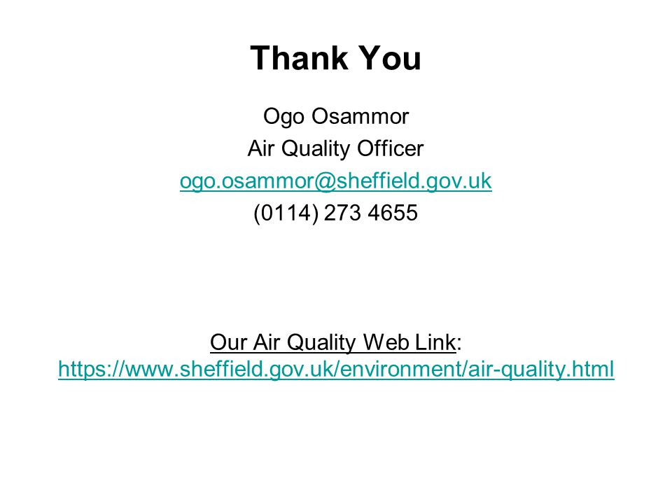 Thank You Ogo Osammor Air Quality Officer ogo.osammor@sheffield.gov.uk (0114) 273 4655 Our Air Quality Web Link: https://www.sheffield.gov.uk/environment/air-quality.html https://www.sheffield.gov.uk/environment/air-quality.html