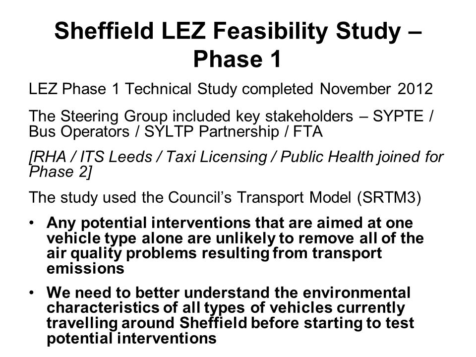 Sheffield LEZ Feasibility Study – Phase 1 LEZ Phase 1 Technical Study completed November 2012 The Steering Group included key stakeholders – SYPTE / Bus Operators / SYLTP Partnership / FTA [RHA / ITS Leeds / Taxi Licensing / Public Health joined for Phase 2] The study used the Council's Transport Model (SRTM3) Any potential interventions that are aimed at one vehicle type alone are unlikely to remove all of the air quality problems resulting from transport emissions We need to better understand the environmental characteristics of all types of vehicles currently travelling around Sheffield before starting to test potential interventions
