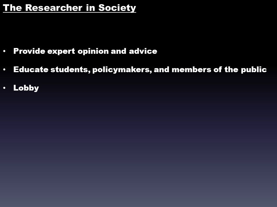 The Researcher in Society Provide expert opinion and advice Educate students, policymakers, and members of the public Lobby
