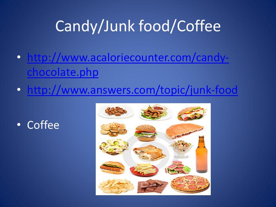Candy/Junk food/Coffee http://www.acaloriecounter.com/candy- chocolate.php http://www.acaloriecounter.com/candy- chocolate.php http://www.answers.com/topic/junk-food Coffee