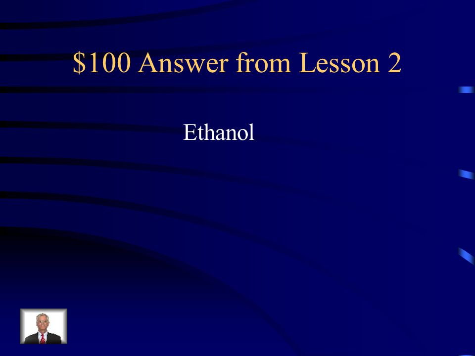 $100 Question from Lesson 2 The type of alcohol found in alcoholic beverages