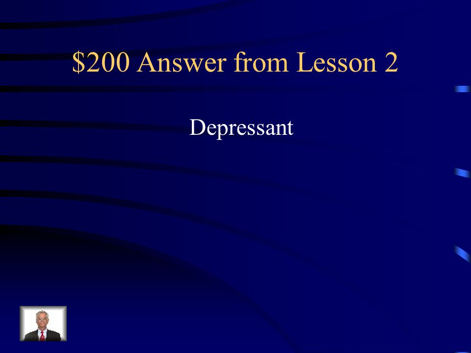 $200 Question from Lesson 2 A drug that slows the Central Nervous System (CNS)
