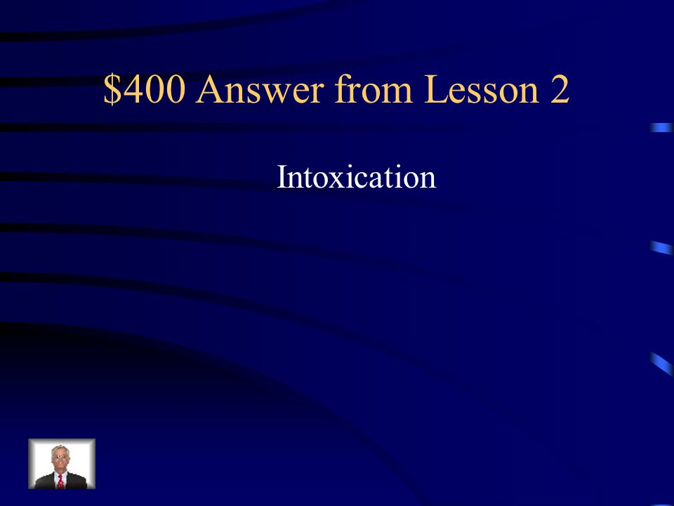 $400 Question from Lesson 2 The state in which the body is poisoned by alcohol or another substance and the person's physical and mental control is significantly reduced