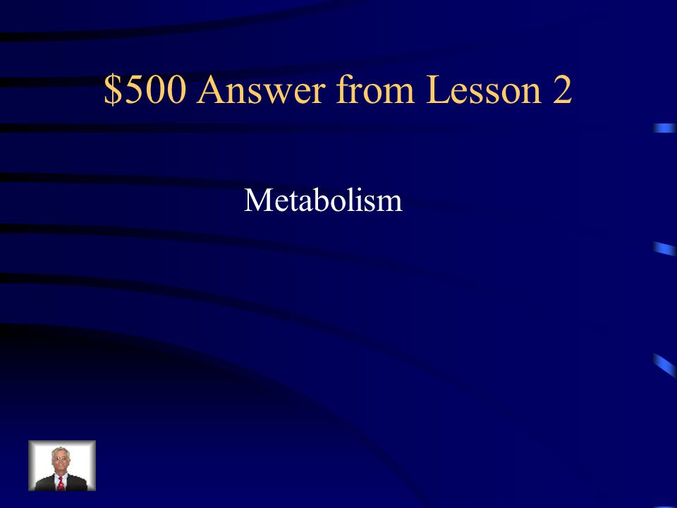 $500 Question from Lesson 2 The process by which the body breaks down substances