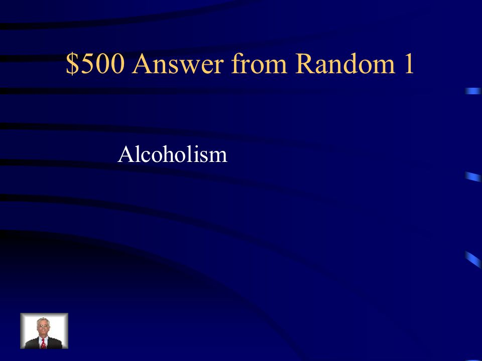 $500 Question from Random 1 A disease in which a person has a physical or psychological dependence on drinks that contain alcohol