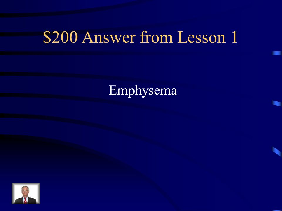 $200 Question from Lesson 1 A disease that destroys air sacs in the lungs and makes breathing extremely difficult