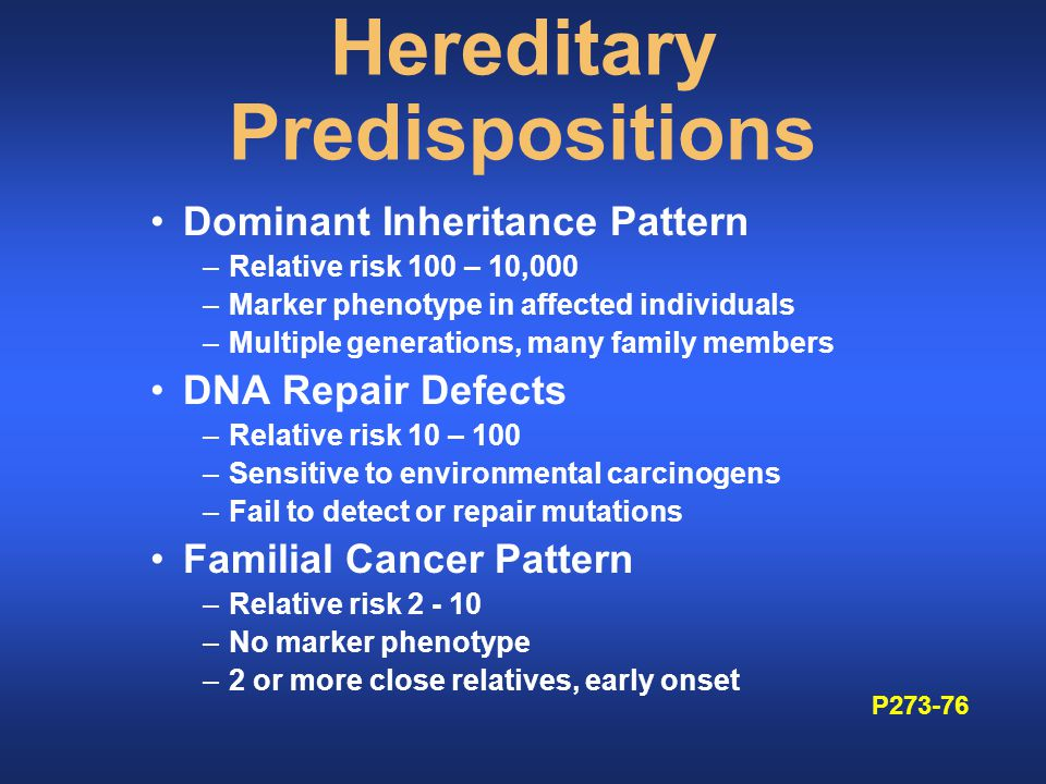Hereditary Predispositions Dominant Inheritance Pattern –Relative risk 100 – 10,000 –Marker phenotype in affected individuals –Multiple generations, many family members DNA Repair Defects –Relative risk 10 – 100 –Sensitive to environmental carcinogens –Fail to detect or repair mutations Familial Cancer Pattern –Relative risk 2 - 10 –No marker phenotype –2 or more close relatives, early onset P273-76