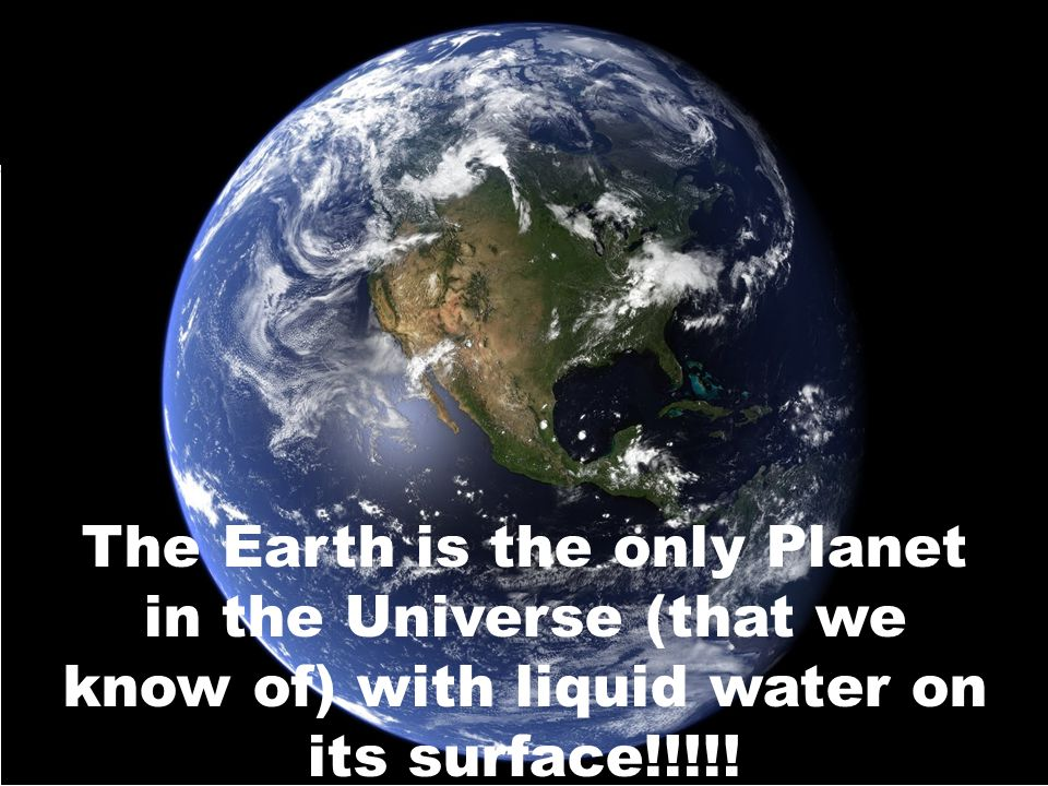 The Earth is the only Planet in the Universe (that we know of) with liquid water on its surface!!!!!