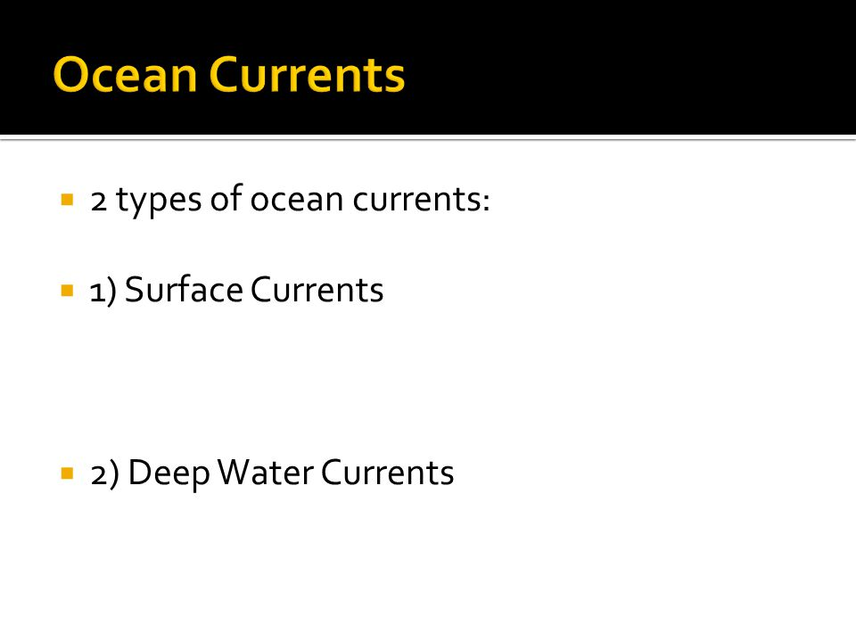  2 types of ocean currents:  1) Surface Currents  2) Deep Water Currents