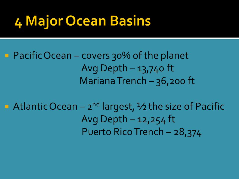  Pacific Ocean – covers 30% of the planet Avg Depth – 13,740 ft Mariana Trench – 36,200 ft  Atlantic Ocean – 2 nd largest, ½ the size of Pacific Avg Depth – 12,254 ft Puerto Rico Trench – 28,374