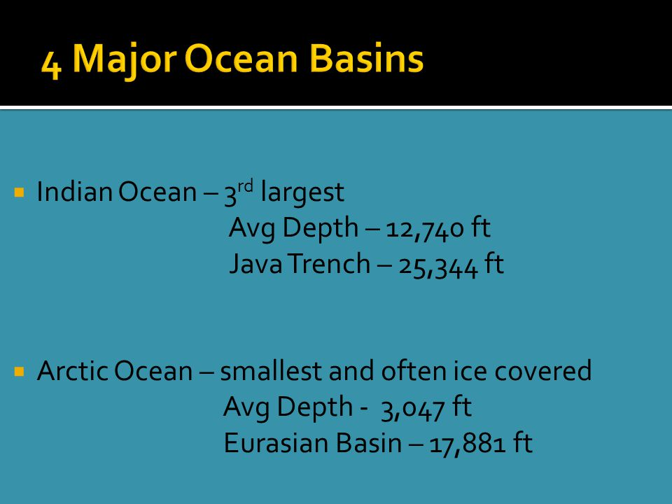  Indian Ocean – 3 rd largest Avg Depth – 12,740 ft Java Trench – 25,344 ft  Arctic Ocean – smallest and often ice covered Avg Depth - 3,047 ft Eurasian Basin – 17,881 ft