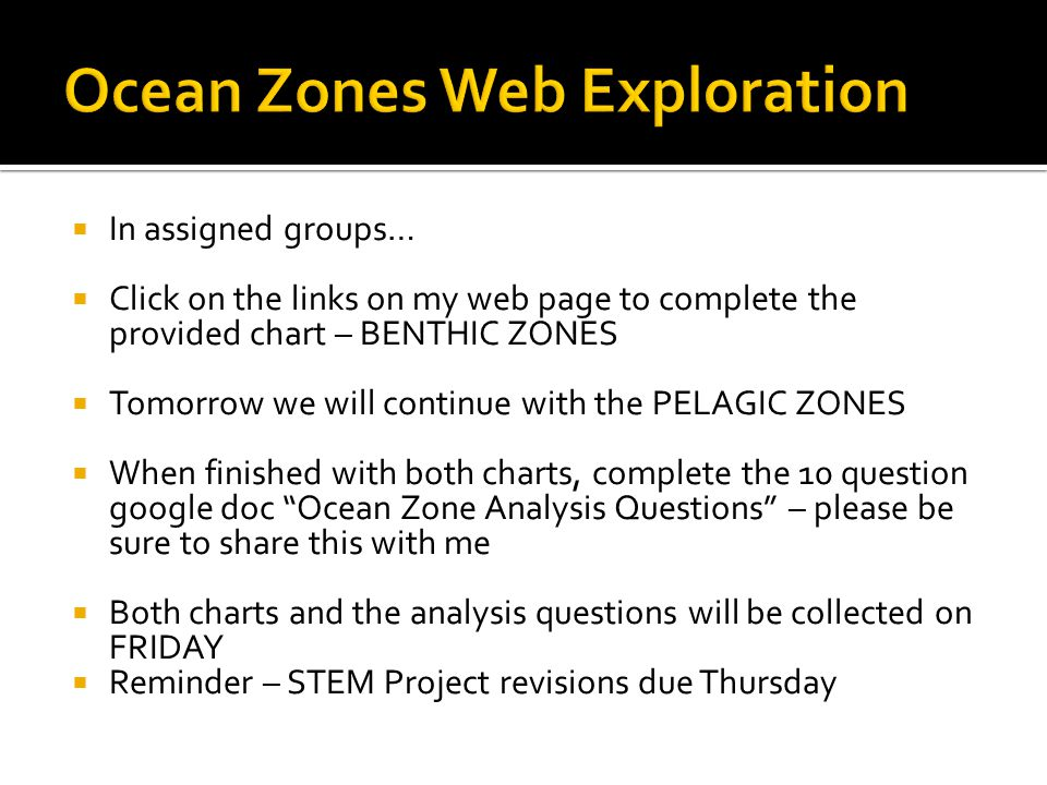  In assigned groups…  Click on the links on my web page to complete the provided chart – BENTHIC ZONES  Tomorrow we will continue with the PELAGIC ZONES  When finished with both charts, complete the 10 question google doc Ocean Zone Analysis Questions – please be sure to share this with me  Both charts and the analysis questions will be collected on FRIDAY  Reminder – STEM Project revisions due Thursday