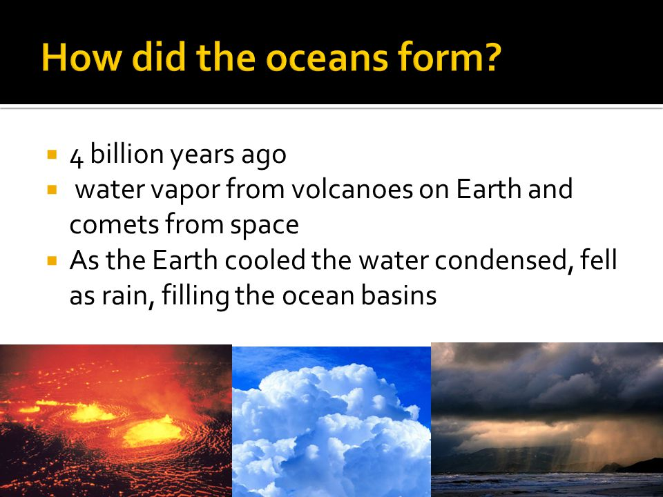  4 billion years ago  water vapor from volcanoes on Earth and comets from space  As the Earth cooled the water condensed, fell as rain, filling the ocean basins