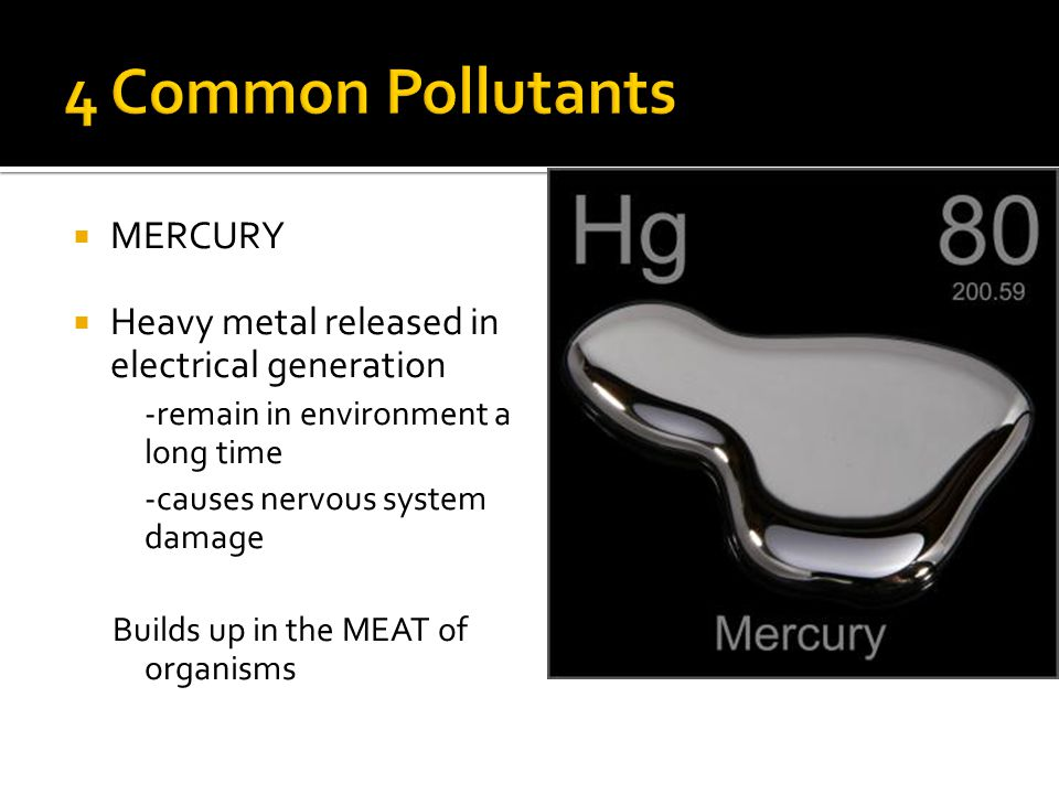  MERCURY  Heavy metal released in electrical generation -remain in environment a long time -causes nervous system damage Builds up in the MEAT of organisms