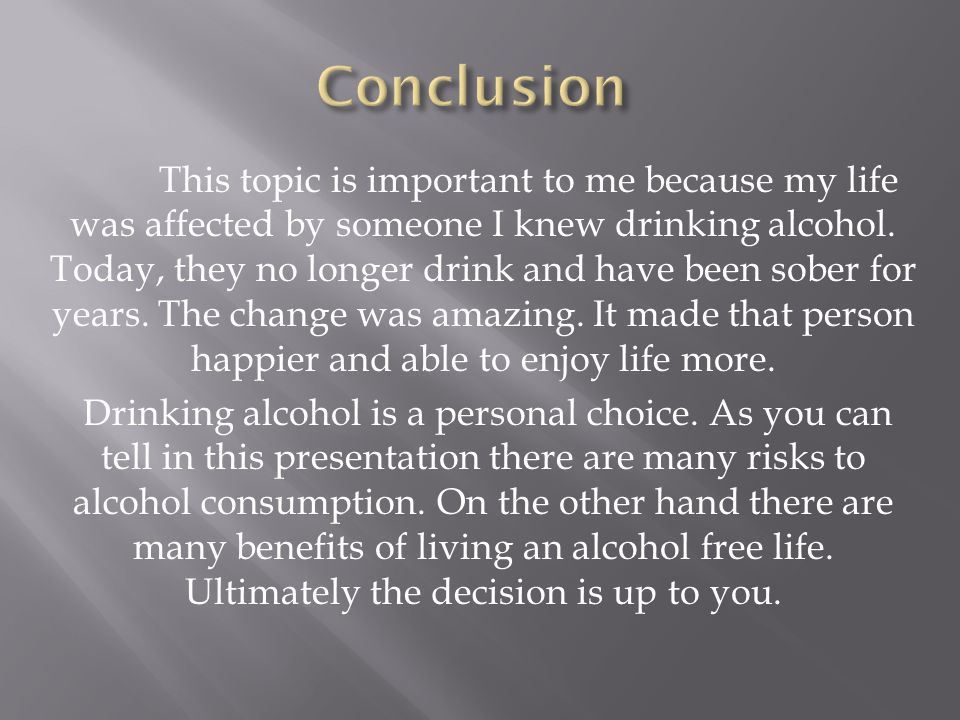 This topic is important to me because my life was affected by someone I knew drinking alcohol. Today, they no longer drink and have been sober for yea