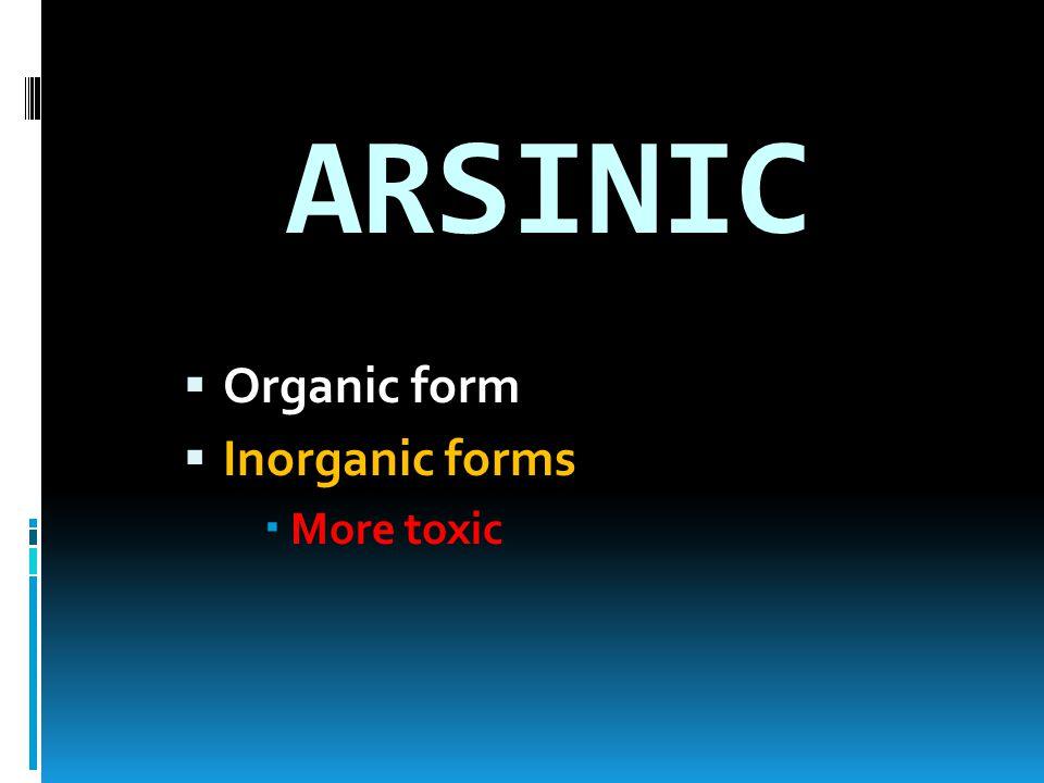 ARSINIC  Organic form  Inorganic forms  More toxic