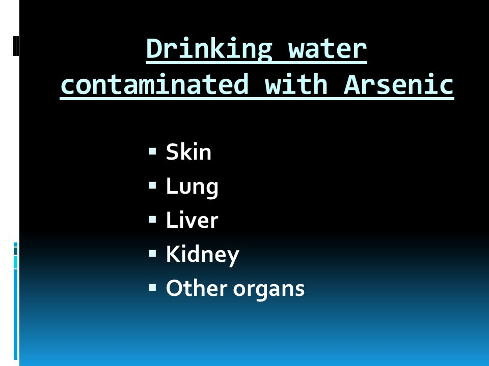 Drinking water contaminated with Arsenic  Skin  Lung  Liver  Kidney  Other organs