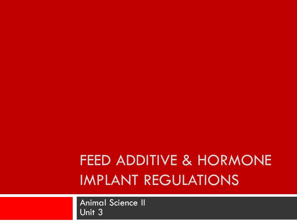 FEED ADDITIVE & HORMONE IMPLANT REGULATIONS Animal Science II Unit 3
