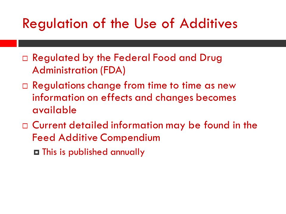 Regulation of the Use of Additives  Regulated by the Federal Food and Drug Administration (FDA)  Regulations change from time to time as new informa