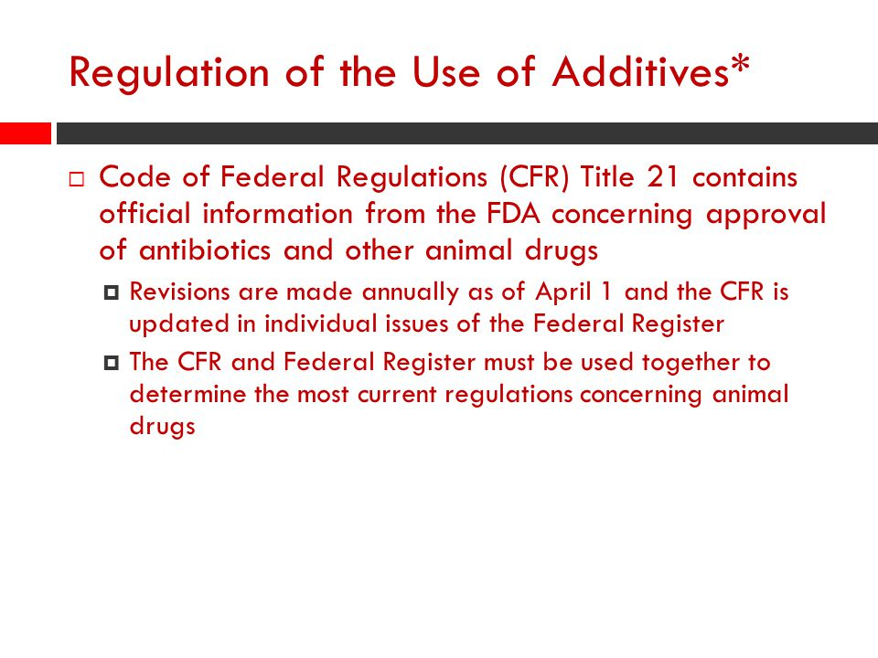 Regulation of the Use of Additives*  Code of Federal Regulations (CFR) Title 21 contains official information from the FDA concerning approval of antibiotics and other animal drugs  Revisions are made annually as of April 1 and the CFR is updated in individual issues of the Federal Register  The CFR and Federal Register must be used together to determine the most current regulations concerning animal drugs