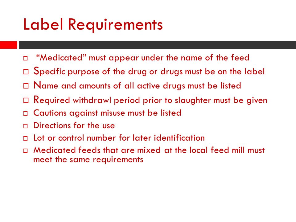 Label Requirements  Medicated must appear under the name of the feed  S pecific purpose of the drug or drugs must be on the label  N ame and amounts of all active drugs must be listed  R equired withdrawl period prior to slaughter must be given  Cautions against misuse must be listed  Directions for the use  Lot or control number for later identification  Medicated feeds that are mixed at the local feed mill must meet the same requirements