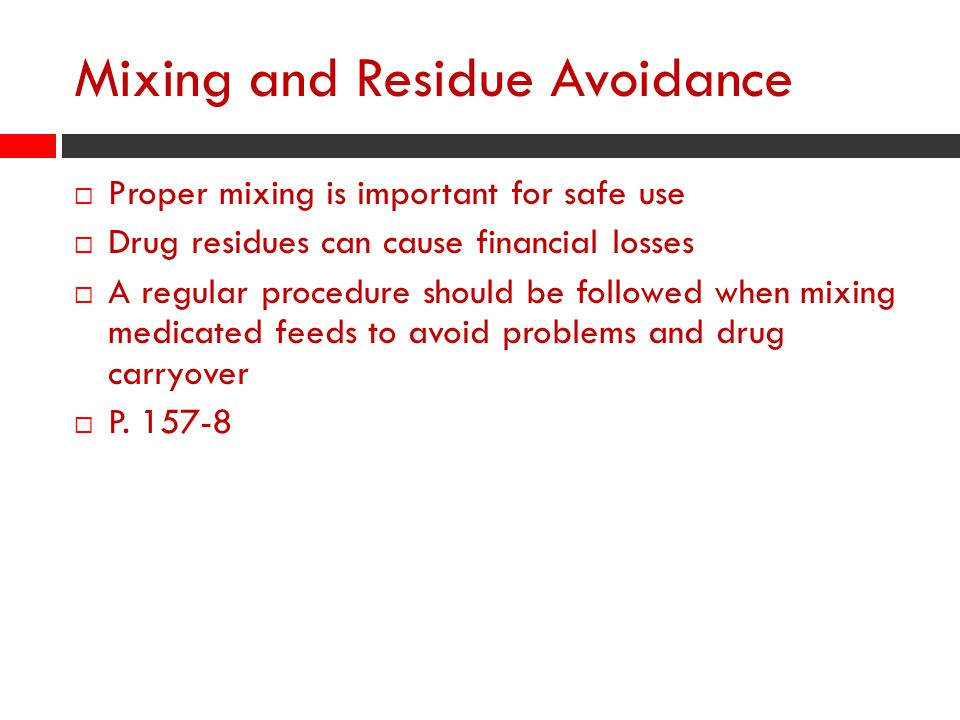Mixing and Residue Avoidance  Proper mixing is important for safe use  Drug residues can cause financial losses  A regular procedure should be followed when mixing medicated feeds to avoid problems and drug carryover  P.
