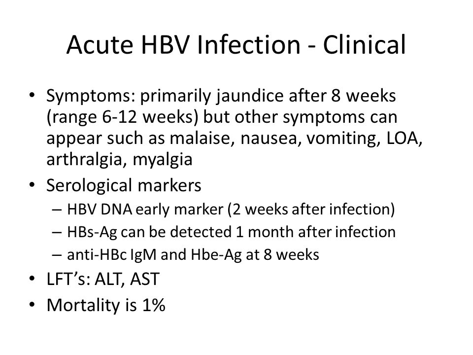 Acute HBV Infection - Clinical Symptoms: primarily jaundice after 8 weeks (range 6-12 weeks) but other symptoms can appear such as malaise, nausea, vo