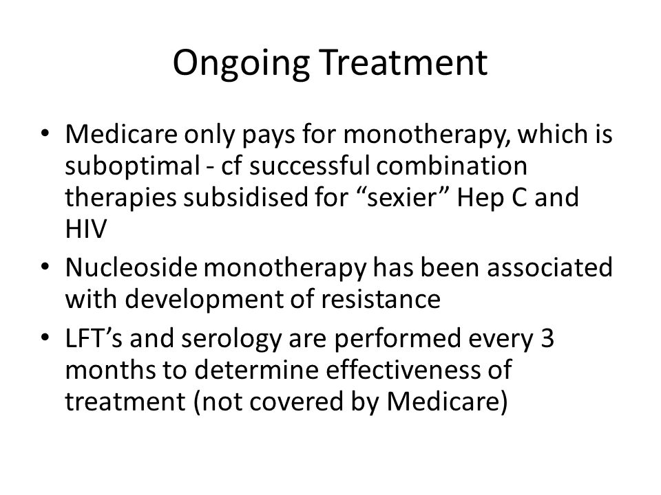 "Ongoing Treatment Medicare only pays for monotherapy, which is suboptimal - cf successful combination therapies subsidised for ""sexier"" Hep C and HIV"