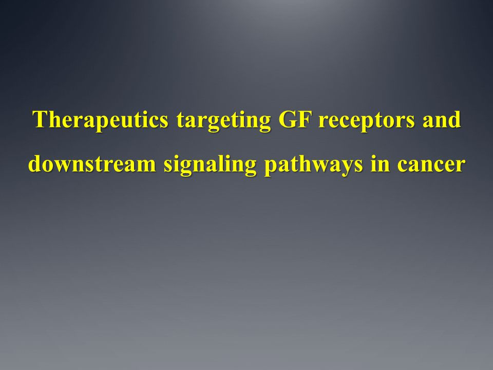 Therapeutics targeting GF receptors and downstream signaling pathways in cancer