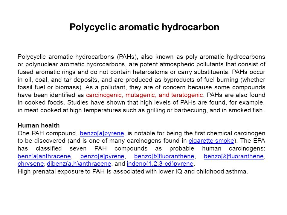 Polycyclic aromatic hydrocarbon Polycyclic aromatic hydrocarbons (PAHs), also known as poly-aromatic hydrocarbons or polynuclear aromatic hydrocarbons, are potent atmospheric pollutants that consist of fused aromatic rings and do not contain heteroatoms or carry substituents.