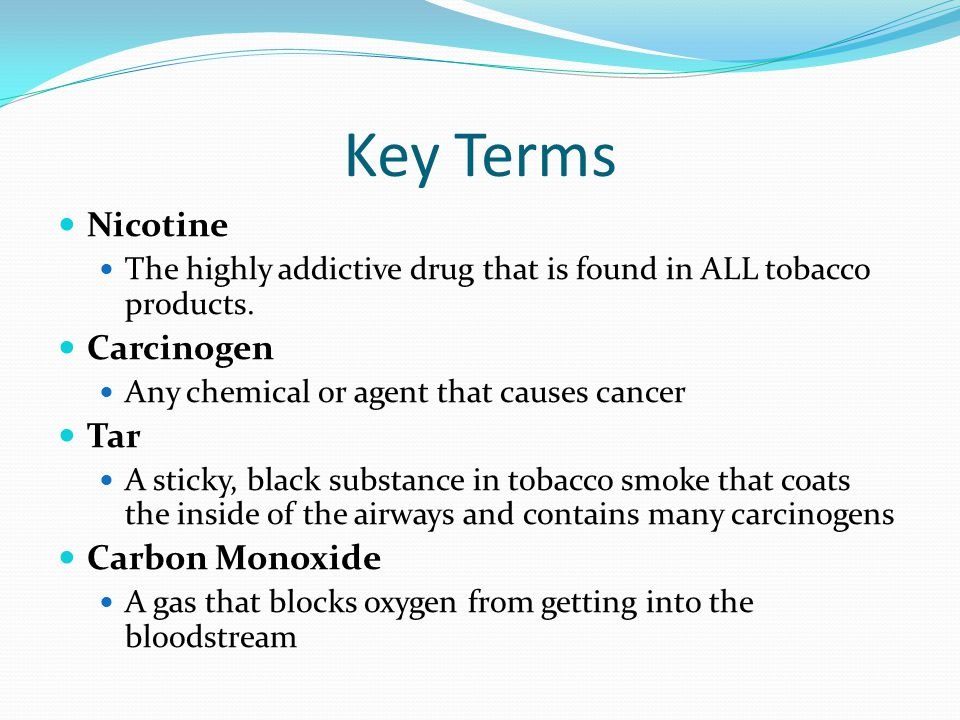 Key Terms Nicotine The highly addictive drug that is found in ALL tobacco products.