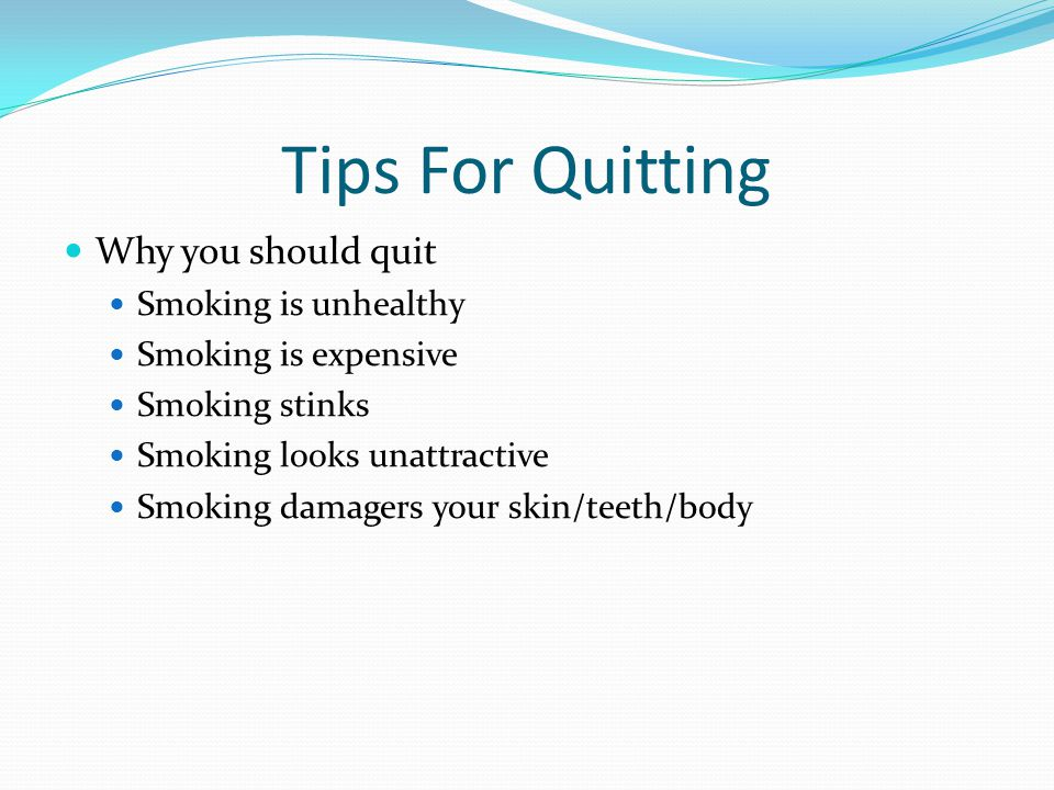 Tips For Quitting Why you should quit Smoking is unhealthy Smoking is expensive Smoking stinks Smoking looks unattractive Smoking damagers your skin/teeth/body