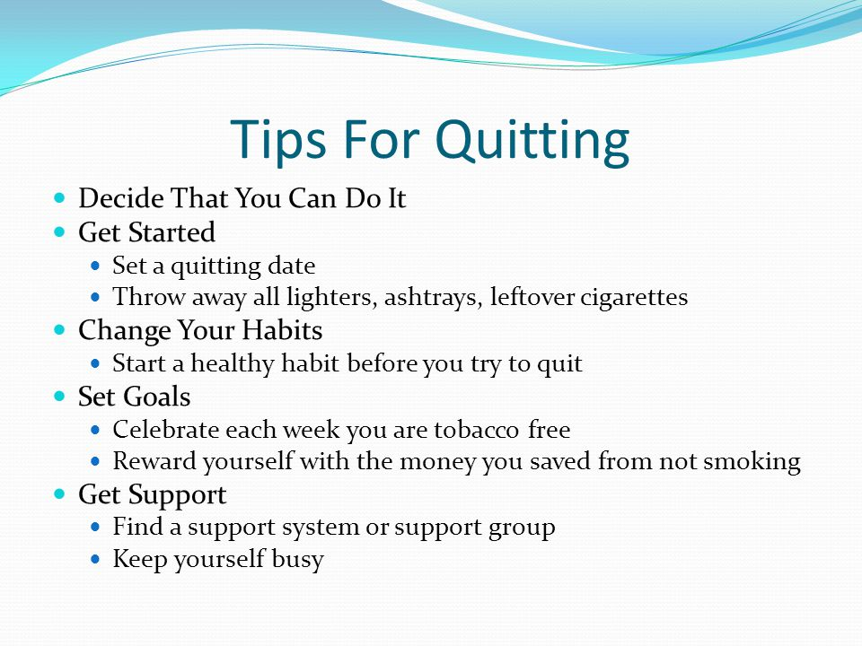 Tips For Quitting Decide That You Can Do It Get Started Set a quitting date Throw away all lighters, ashtrays, leftover cigarettes Change Your Habits Start a healthy habit before you try to quit Set Goals Celebrate each week you are tobacco free Reward yourself with the money you saved from not smoking Get Support Find a support system or support group Keep yourself busy