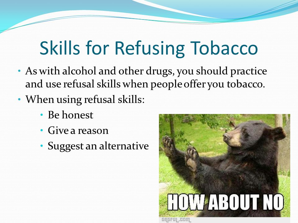 Skills for Refusing Tobacco As with alcohol and other drugs, you should practice and use refusal skills when people offer you tobacco.