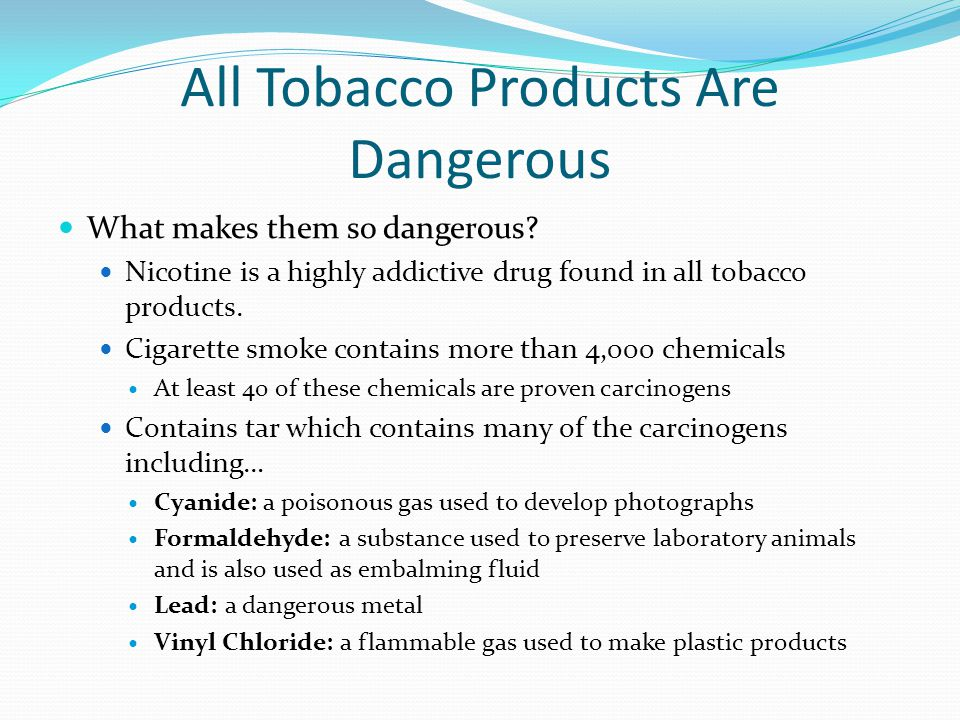 All Tobacco Products Are Dangerous What makes them so dangerous.