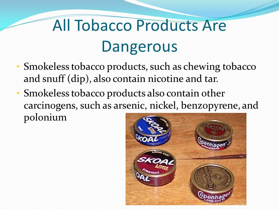 All Tobacco Products Are Dangerous Smokeless tobacco products, such as chewing tobacco and snuff (dip), also contain nicotine and tar.