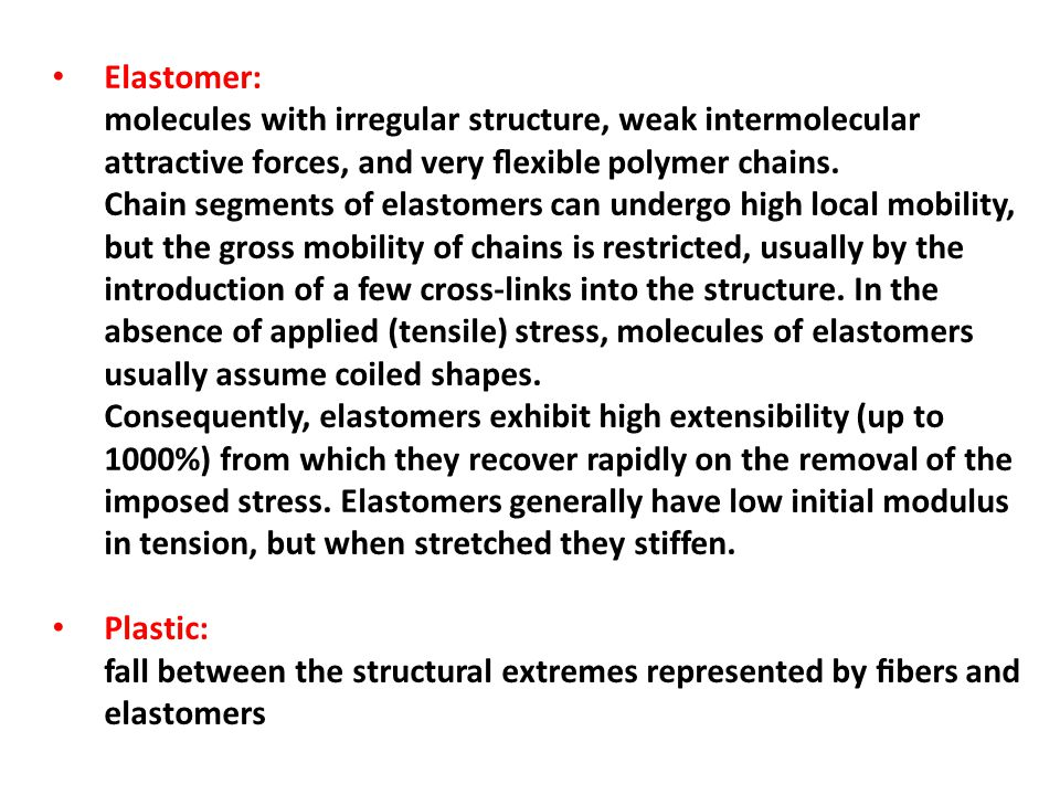 Elastomer: molecules with irregular structure, weak intermolecular attractive forces, and very flexible polymer chains.