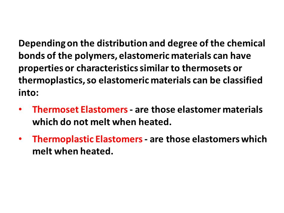 Depending on the distribution and degree of the chemical bonds of the polymers, elastomeric materials can have properties or characteristics similar to thermosets or thermoplastics, so elastomeric materials can be classified into: Thermoset Elastomers - are those elastomer materials which do not melt when heated.