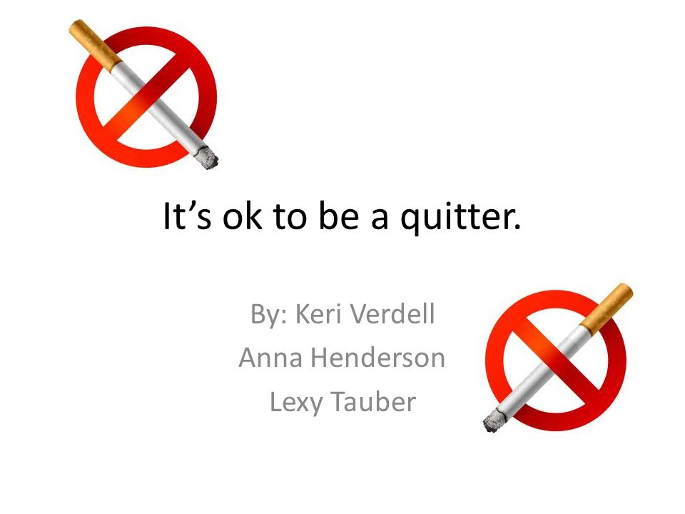 It's ok to be a quitter. By: Keri Verdell Anna Henderson Lexy Tauber