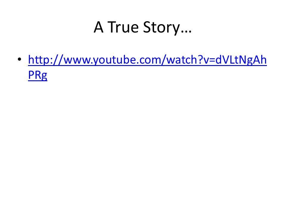A True Story… http://www.youtube.com/watch v=dVLtNgAh PRg http://www.youtube.com/watch v=dVLtNgAh PRg