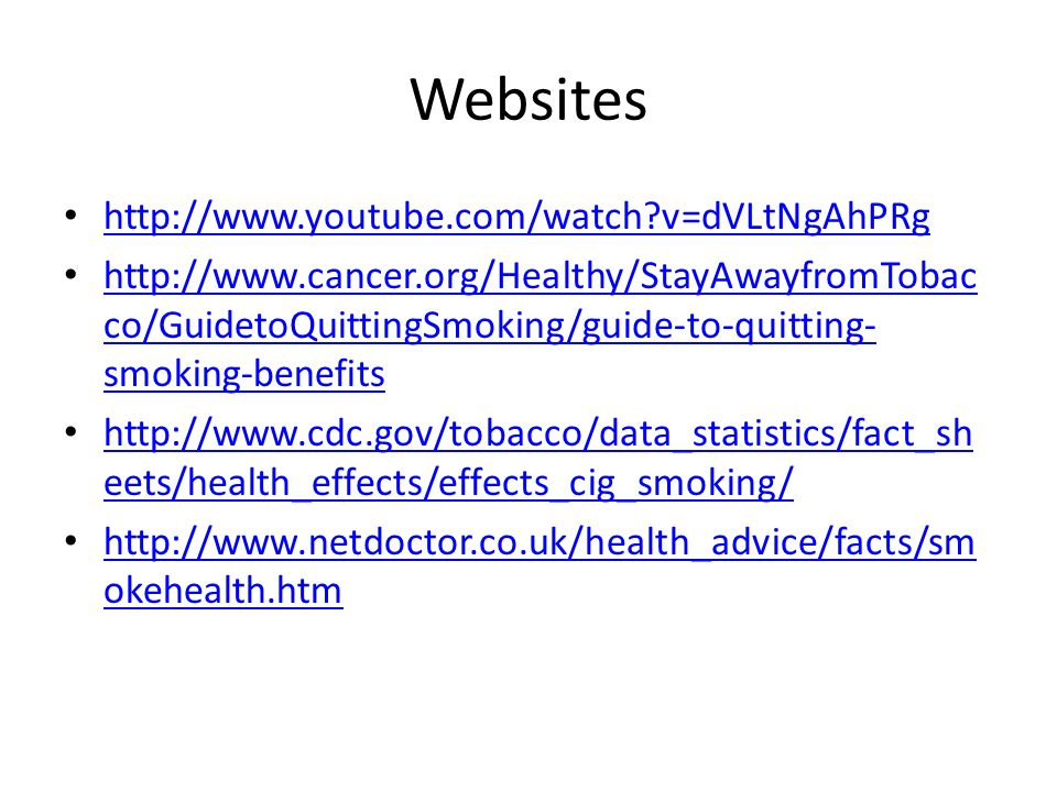 Websites http://www.youtube.com/watch?v=dVLtNgAhPRg http://www.cancer.org/Healthy/StayAwayfromTobac co/GuidetoQuittingSmoking/guide-to-quitting- smoking-benefits http://www.cancer.org/Healthy/StayAwayfromTobac co/GuidetoQuittingSmoking/guide-to-quitting- smoking-benefits http://www.cdc.gov/tobacco/data_statistics/fact_sh eets/health_effects/effects_cig_smoking/ http://www.cdc.gov/tobacco/data_statistics/fact_sh eets/health_effects/effects_cig_smoking/ http://www.netdoctor.co.uk/health_advice/facts/sm okehealth.htm http://www.netdoctor.co.uk/health_advice/facts/sm okehealth.htm