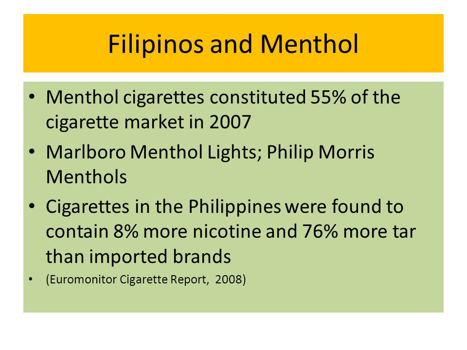 Filipinos and Menthol Menthol cigarettes constituted 55% of the cigarette market in 2007 Marlboro Menthol Lights; Philip Morris Menthols Cigarettes in the Philippines were found to contain 8% more nicotine and 76% more tar than imported brands (Euromonitor Cigarette Report, 2008)