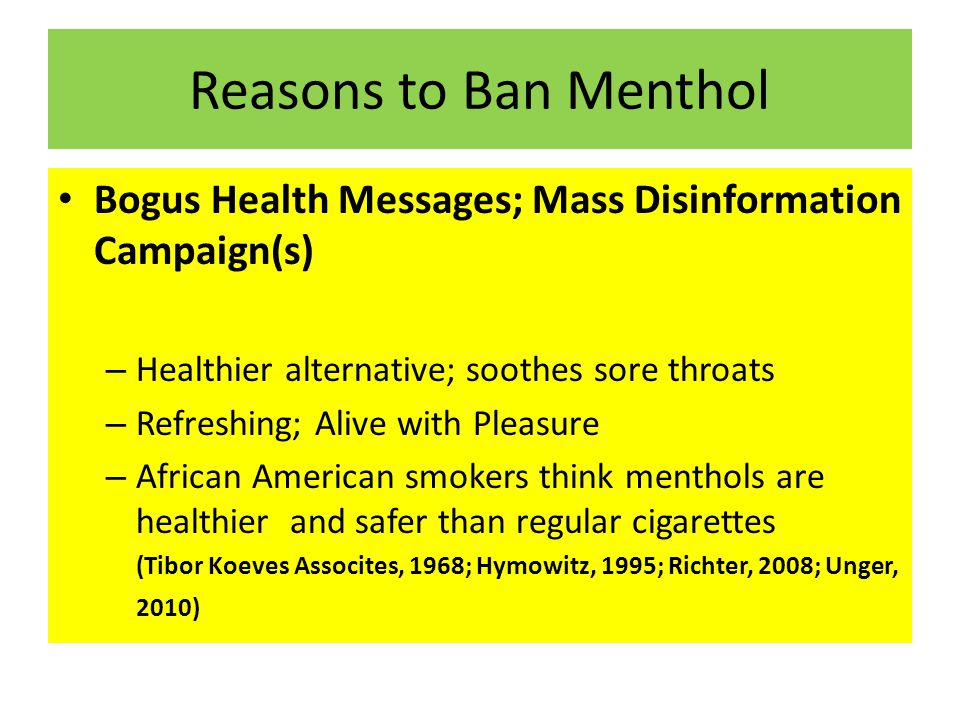 Reasons to Ban Menthol Bogus Health Messages; Mass Disinformation Campaign(s) – Healthier alternative; soothes sore throats – Refreshing; Alive with Pleasure – African American smokers think menthols are healthier and safer than regular cigarettes (Tibor Koeves Assocites, 1968; Hymowitz, 1995; Richter, 2008; Unger, 2010)