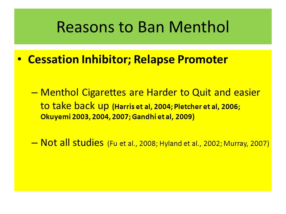 Reasons to Ban Menthol Cessation Inhibitor; Relapse Promoter – Menthol Cigarettes are Harder to Quit and easier to take back up (Harris et al, 2004; Pletcher et al, 2006; Okuyemi 2003, 2004, 2007; Gandhi et al, 2009) – Not all studies (Fu et al., 2008; Hyland et al., 2002; Murray, 2007)